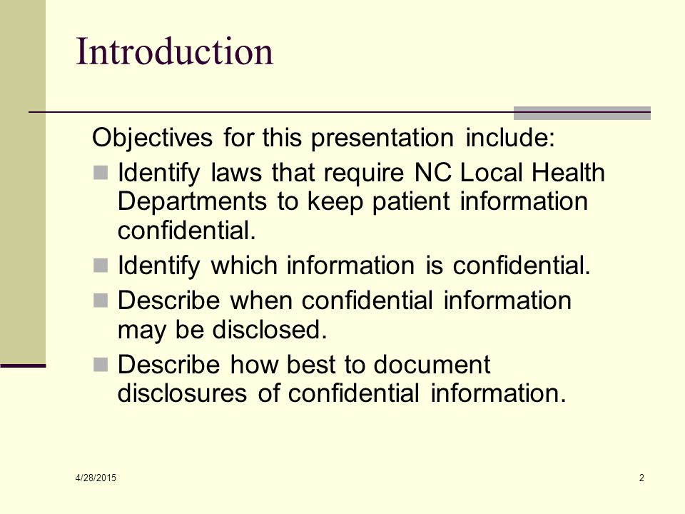 4/28/2015 2 Introduction Objectives for this presentation include: Identify laws that require NC Local Health Departments to keep patient information confidential.