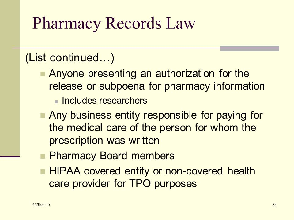 4/28/2015 22 Pharmacy Records Law (List continued…) Anyone presenting an authorization for the release or subpoena for pharmacy information Includes r