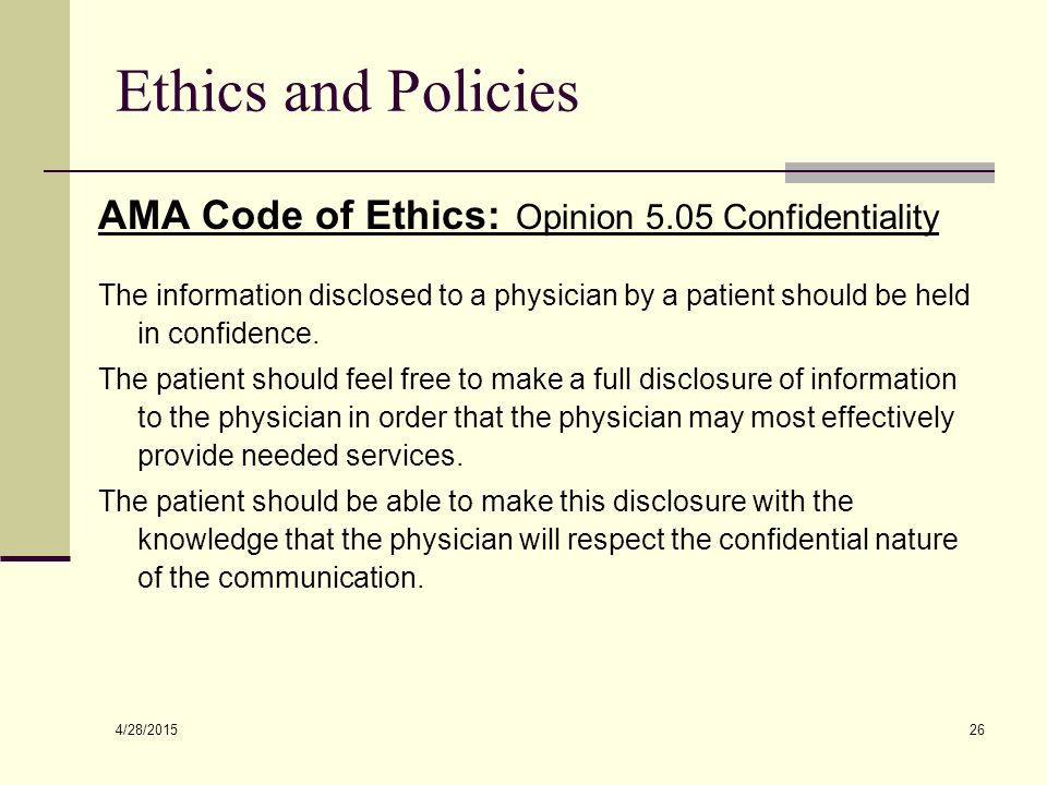 4/28/2015 26 Ethics and Policies AMA Code of Ethics: Opinion 5.05 Confidentiality The information disclosed to a physician by a patient should be held