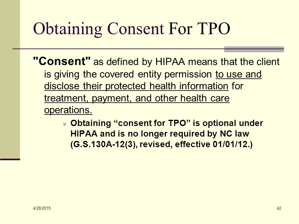 4/28/2015 42 Obtaining Consent For TPO Consent as defined by HIPAA means that the client is giving the covered entity permission to use and disclose their protected health information for treatment, payment, and other health care operations.
