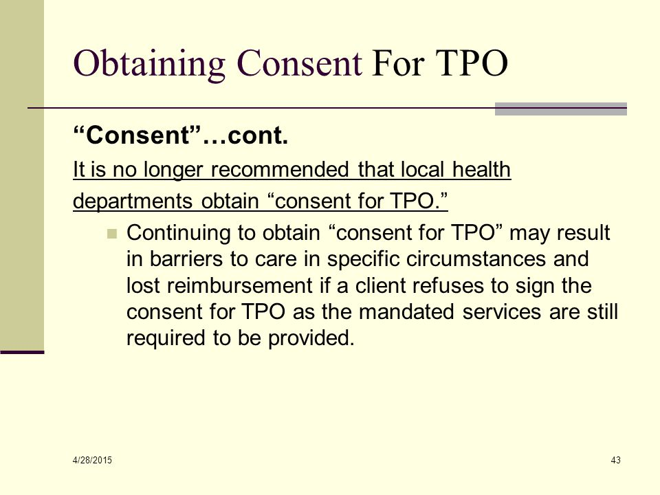 """4/28/2015 43 Obtaining Consent For TPO """"Consent""""…cont. It is no longer recommended that local health departments obtain """"consent for TPO."""" Continuing"""