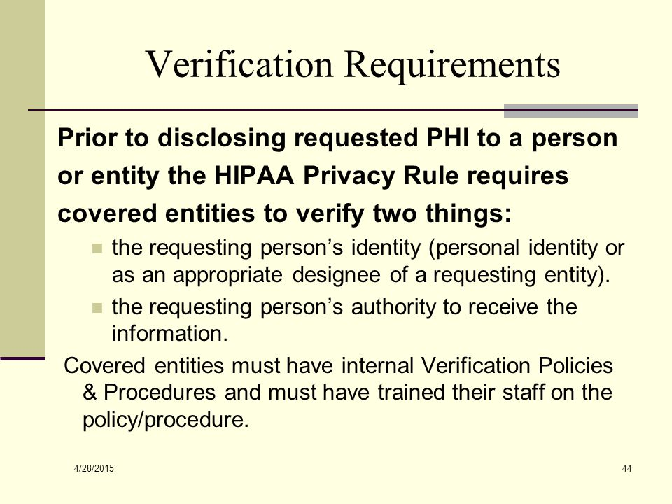 4/28/2015 44 Verification Requirements Prior to disclosing requested PHI to a person or entity the HIPAA Privacy Rule requires covered entities to verify two things: the requesting person's identity (personal identity or as an appropriate designee of a requesting entity).