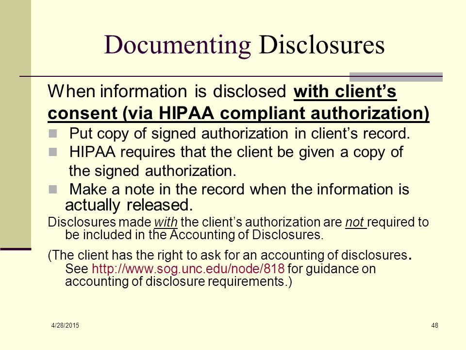 4/28/2015 48 Documenting Disclosures When information is disclosed with client's consent (via HIPAA compliant authorization) Put copy of signed author