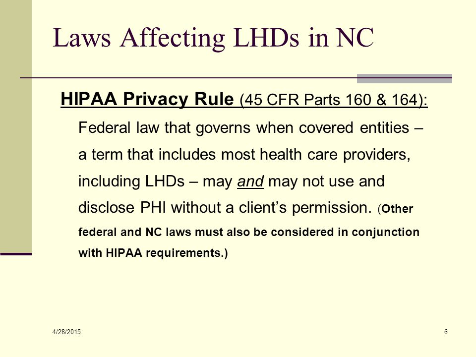 4/28/2015 6 Laws Affecting LHDs in NC HIPAA Privacy Rule (45 CFR Parts 160 & 164): Federal law that governs when covered entities – a term that includ