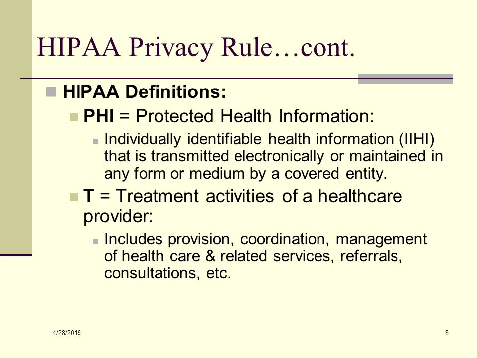 4/28/2015 8 HIPAA Privacy Rule…cont. HIPAA Definitions: PHI = Protected Health Information: Individually identifiable health information (IIHI) that i