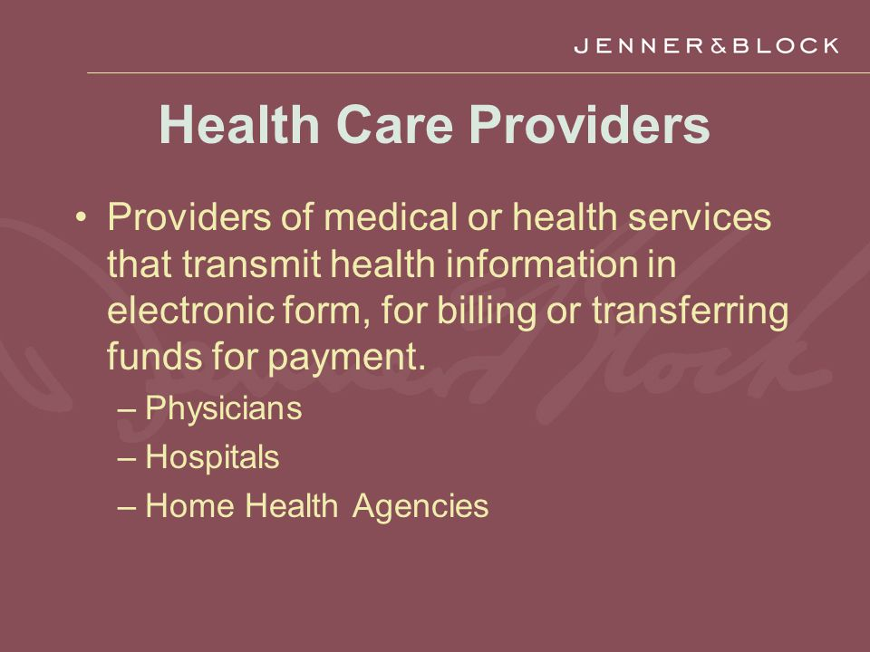 Health Care Providers Providers of medical or health services that transmit health information in electronic form, for billing or transferring funds for payment.