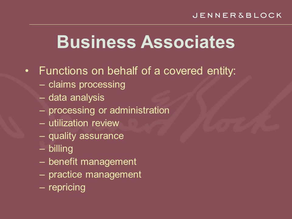 Business Associates Functions on behalf of a covered entity: –claims processing –data analysis –processing or administration –utilization review –quality assurance –billing –benefit management –practice management –repricing