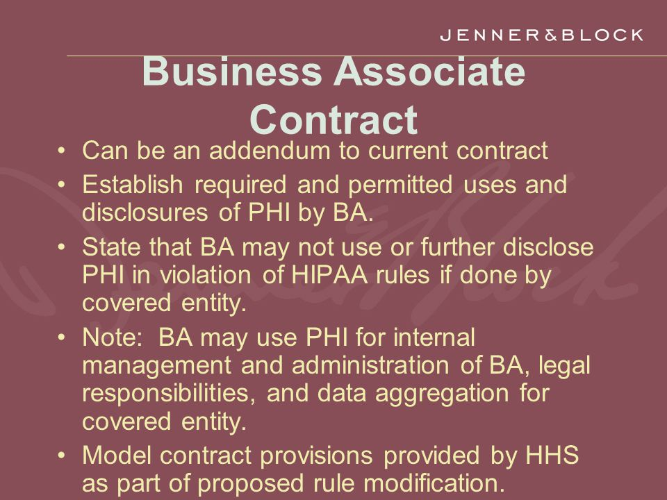 Business Associate Contract Can be an addendum to current contract Establish required and permitted uses and disclosures of PHI by BA.