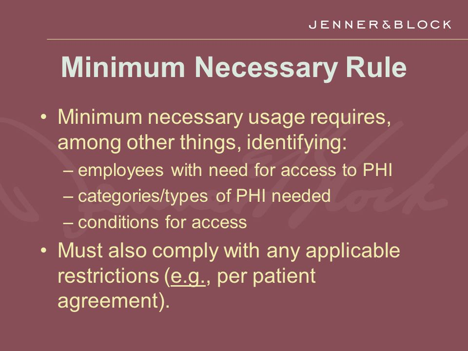 Minimum Necessary Rule Minimum necessary usage requires, among other things, identifying: –employees with need for access to PHI –categories/types of PHI needed –conditions for access Must also comply with any applicable restrictions (e.g., per patient agreement).