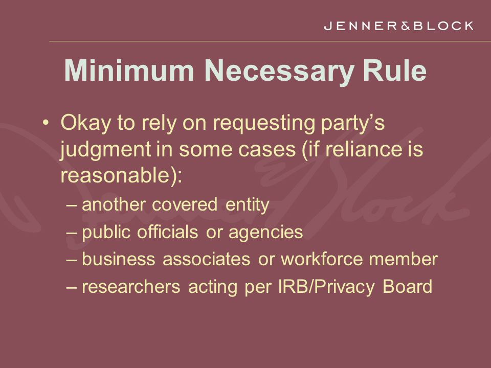 Minimum Necessary Rule Okay to rely on requesting party's judgment in some cases (if reliance is reasonable): –another covered entity –public officials or agencies –business associates or workforce member –researchers acting per IRB/Privacy Board