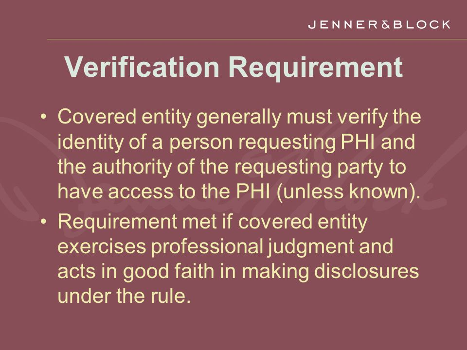 Verification Requirement Covered entity generally must verify the identity of a person requesting PHI and the authority of the requesting party to have access to the PHI (unless known).