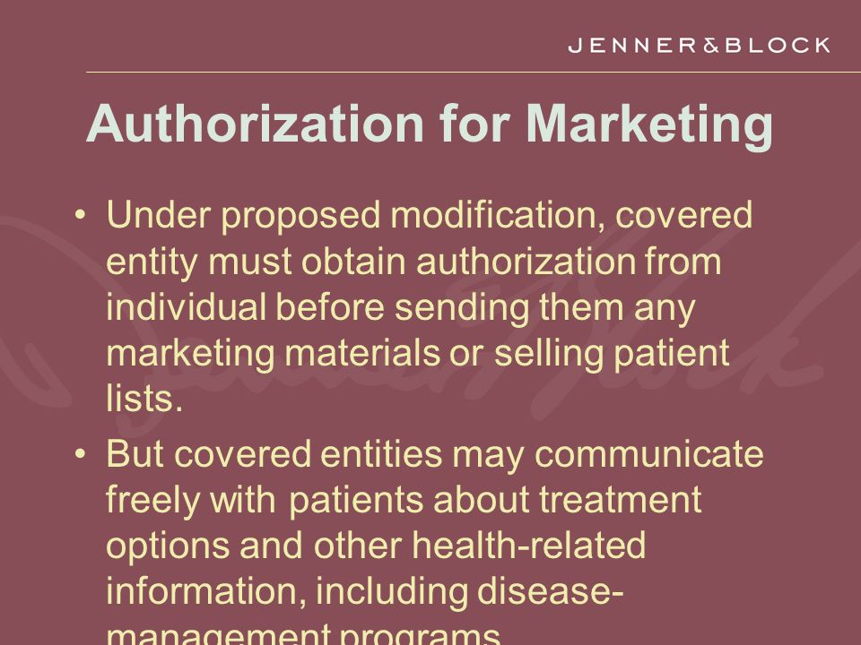 Authorization for Marketing Under proposed modification, covered entity must obtain authorization from individual before sending them any marketing materials or selling patient lists.