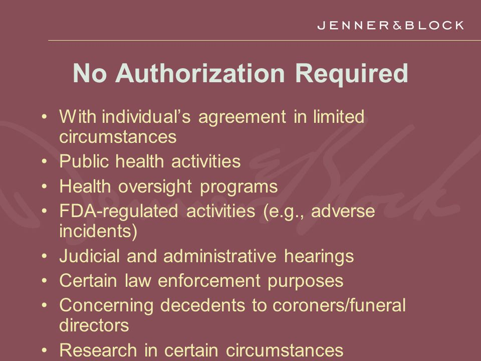 No Authorization Required With individual's agreement in limited circumstances Public health activities Health oversight programs FDA-regulated activities (e.g., adverse incidents) Judicial and administrative hearings Certain law enforcement purposes Concerning decedents to coroners/funeral directors Research in certain circumstances