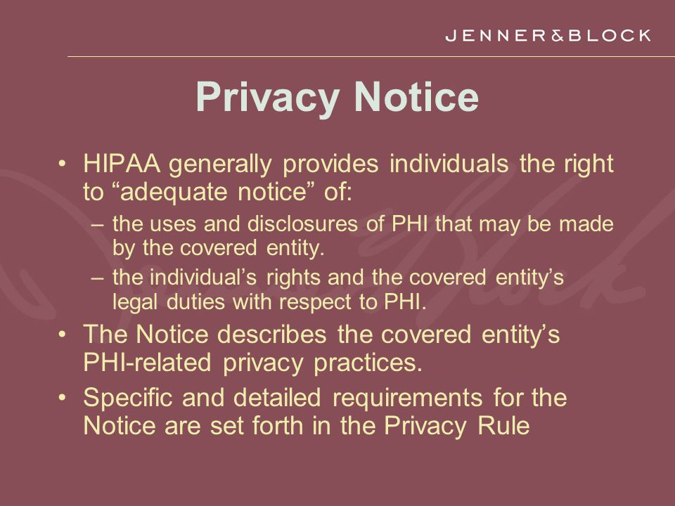 Privacy Notice HIPAA generally provides individuals the right to adequate notice of: –the uses and disclosures of PHI that may be made by the covered entity.
