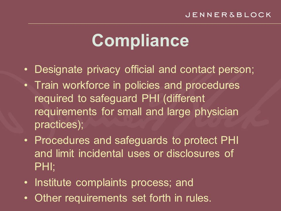 Compliance Designate privacy official and contact person; Train workforce in policies and procedures required to safeguard PHI (different requirements for small and large physician practices); Procedures and safeguards to protect PHI and limit incidental uses or disclosures of PHI; Institute complaints process; and Other requirements set forth in rules.