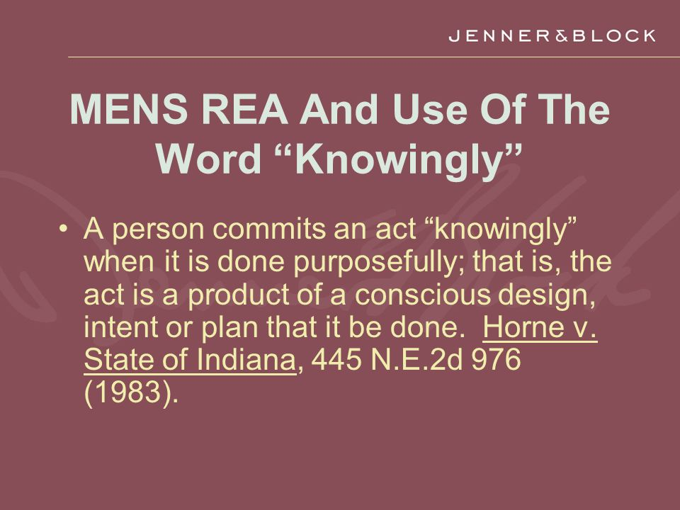 MENS REA And Use Of The Word Knowingly A person commits an act knowingly when it is done purposefully; that is, the act is a product of a conscious design, intent or plan that it be done.