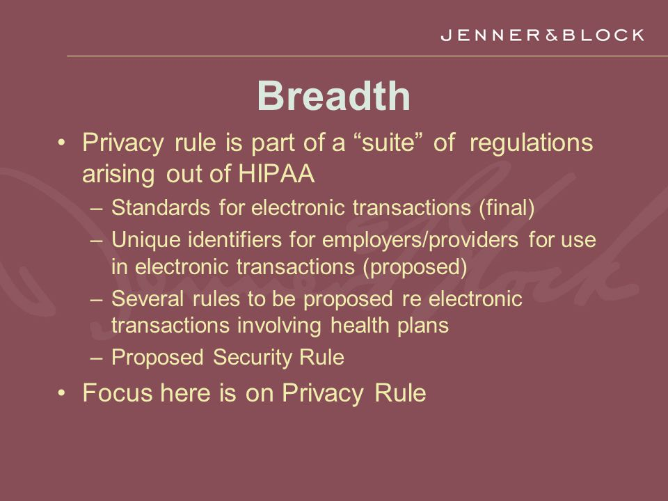 Breadth Privacy rule is part of a suite of regulations arising out of HIPAA –Standards for electronic transactions (final) –Unique identifiers for employers/providers for use in electronic transactions (proposed) –Several rules to be proposed re electronic transactions involving health plans –Proposed Security Rule Focus here is on Privacy Rule