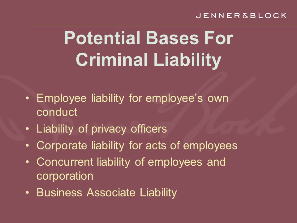 Potential Bases For Criminal Liability Employee liability for employee's own conduct Liability of privacy officers Corporate liability for acts of employees Concurrent liability of employees and corporation Business Associate Liability