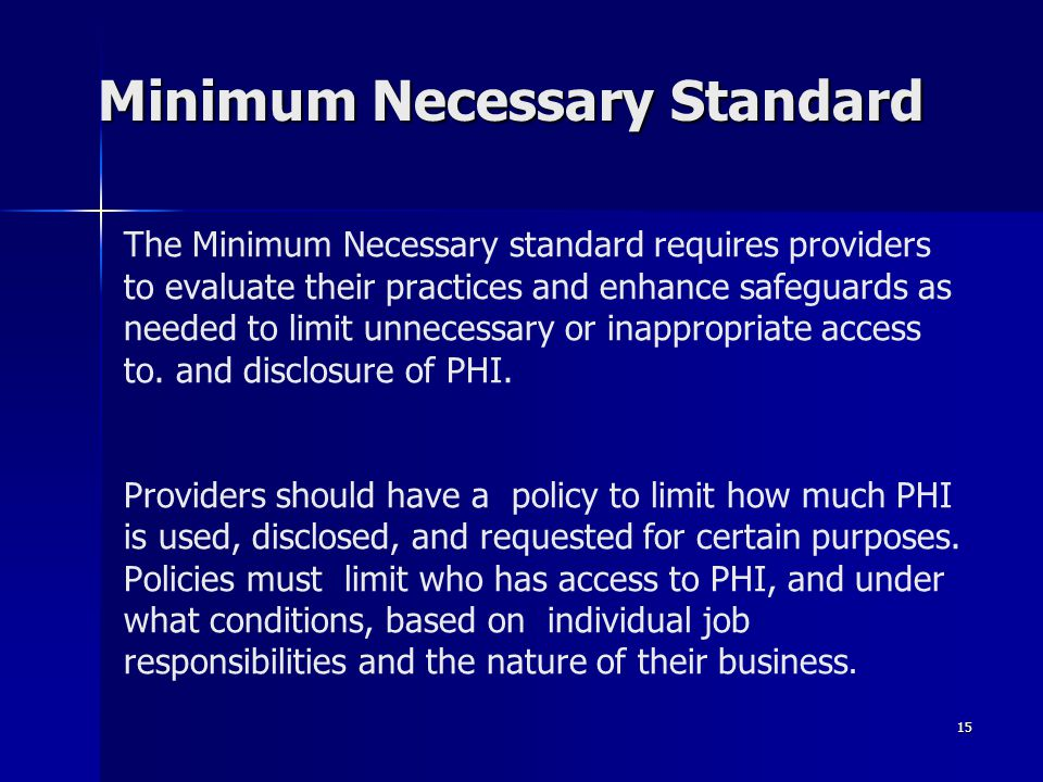 15 The Minimum Necessary standard requires providers to evaluate their practices and enhance safeguards as needed to limit unnecessary or inappropriat