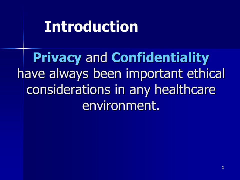 2 Privacy and Confidentiality have always been important ethical considerations in any healthcare environment. Introduction