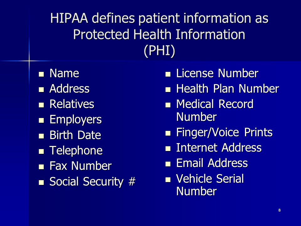 8 HIPAA defines patient information as Protected Health Information (PHI) Name Name Address Address Relatives Relatives Employers Employers Birth Date