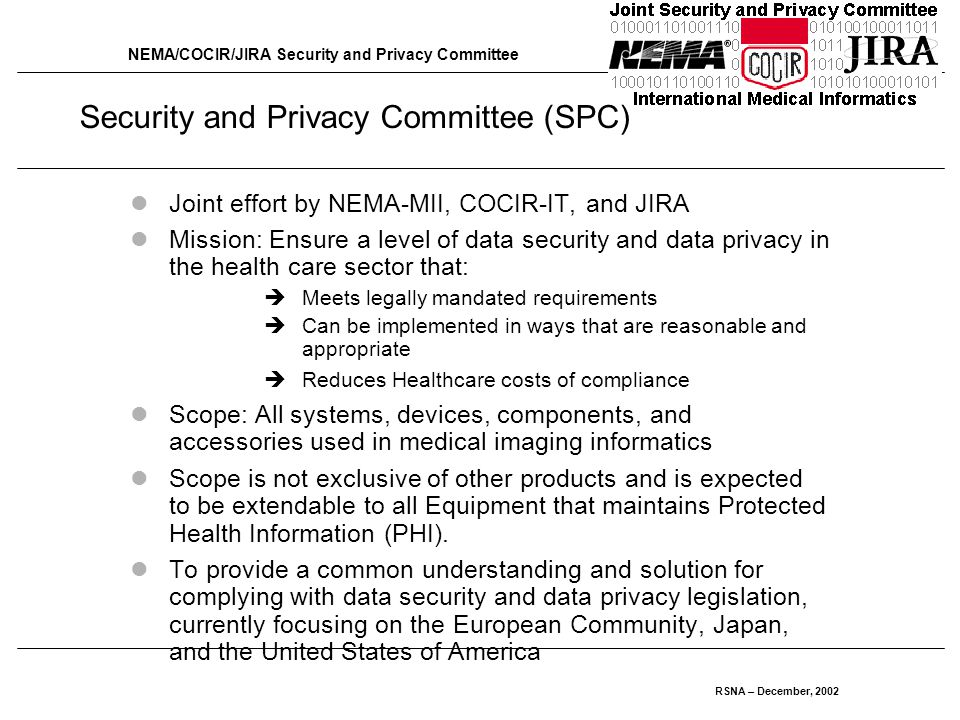 NEMA/COCIR/JIRA Security and Privacy Committee RSNA – December, 2002 Security and Privacy Committee (SPC) Joint effort by NEMA-MII, COCIR-IT, and JIRA Mission: Ensure a level of data security and data privacy in the health care sector that:  Meets legally mandated requirements  Can be implemented in ways that are reasonable and appropriate  Reduces Healthcare costs of compliance Scope: All systems, devices, components, and accessories used in medical imaging informatics Scope is not exclusive of other products and is expected to be extendable to all Equipment that maintains Protected Health Information (PHI).