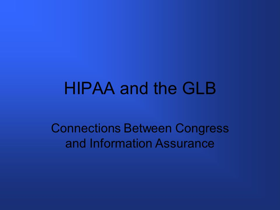 The Basics HIPAA passed in 1996 Regulation authority by Health and Human Services Privacy rule in effect in 2003 Security rule in effect 2005 GLB passed in 1999 Scope is financial institutions and personal information Regulated by many agencies the Federal Trade Commission is the umbrella agency