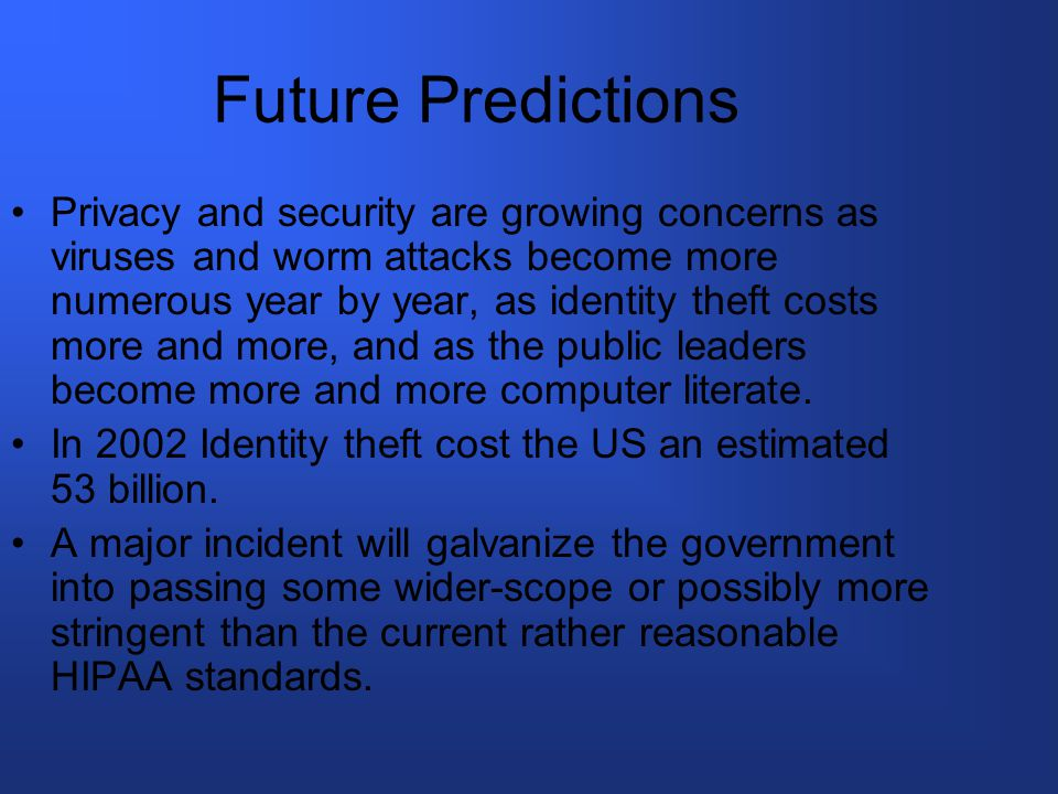 Future Predictions Privacy and security are growing concerns as viruses and worm attacks become more numerous year by year, as identity theft costs more and more, and as the public leaders become more and more computer literate.