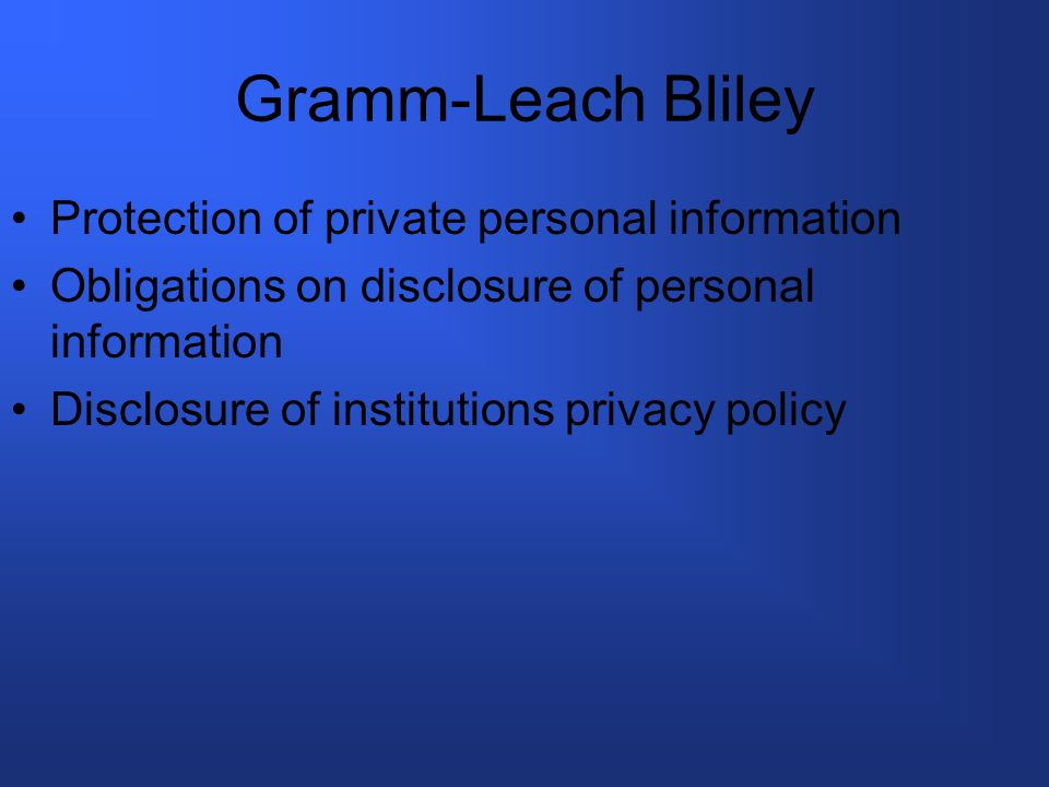 Gramm-Leach Bliley Protection of private personal information Obligations on disclosure of personal information Disclosure of institutions privacy policy