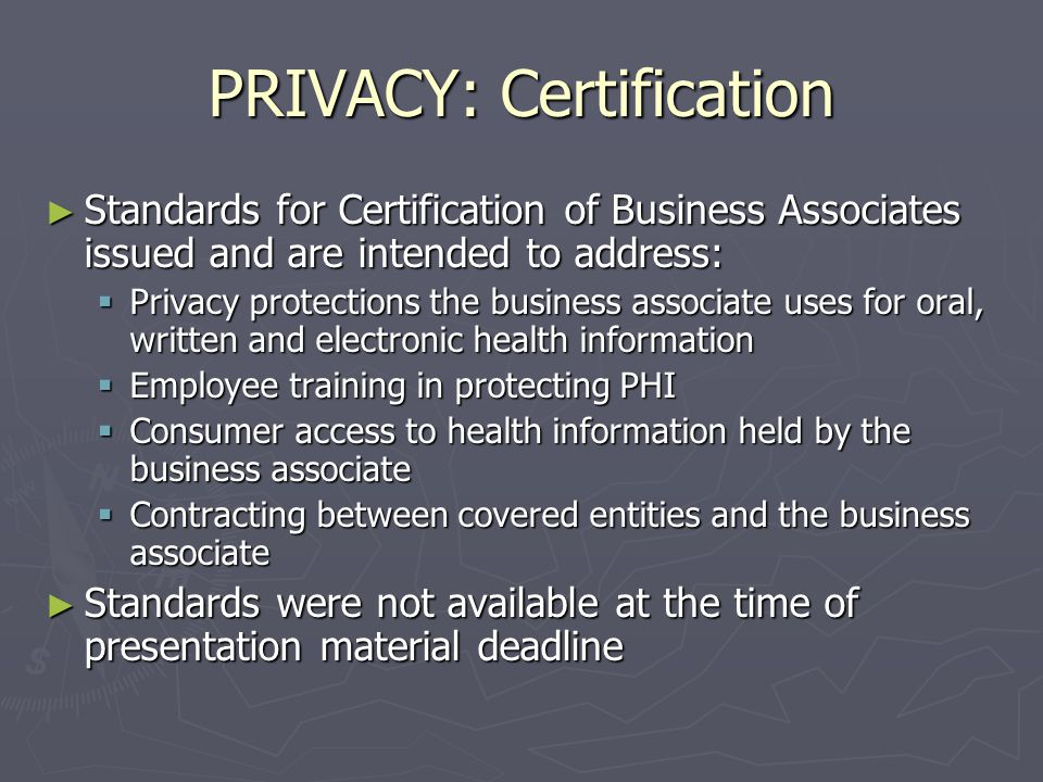 PRIVACY: Certification of Business Associates ► Joint Commission on Accreditation of Health Care Organizations (JCAHO) and the National Committee or Quality Assurance (NCQA) will be certifying business associates ► 8 Organizations have committed to seeking certification ► Any type of BA is eligible for certification ► Once certification application is submitted, a survey of practices is conducted to see compliance with JCAHO and NCQA standards