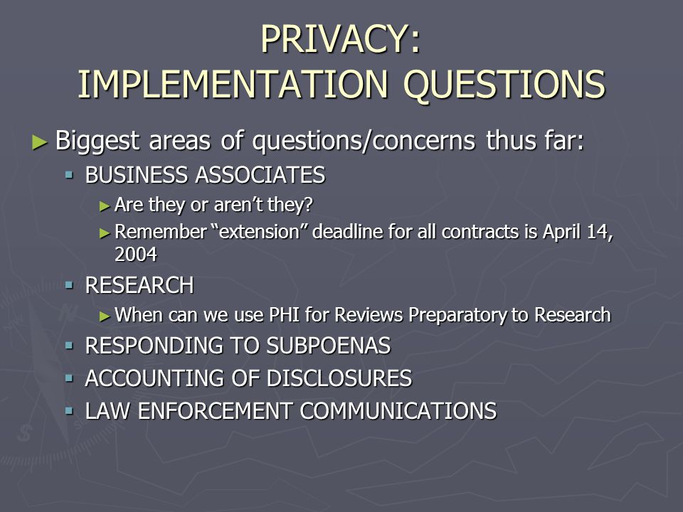 PRIVACY: Certification ► Standards for Certification of Business Associates issued and are intended to address:  Privacy protections the business associate uses for oral, written and electronic health information  Employee training in protecting PHI  Consumer access to health information held by the business associate  Contracting between covered entities and the business associate ► Standards were not available at the time of presentation material deadline