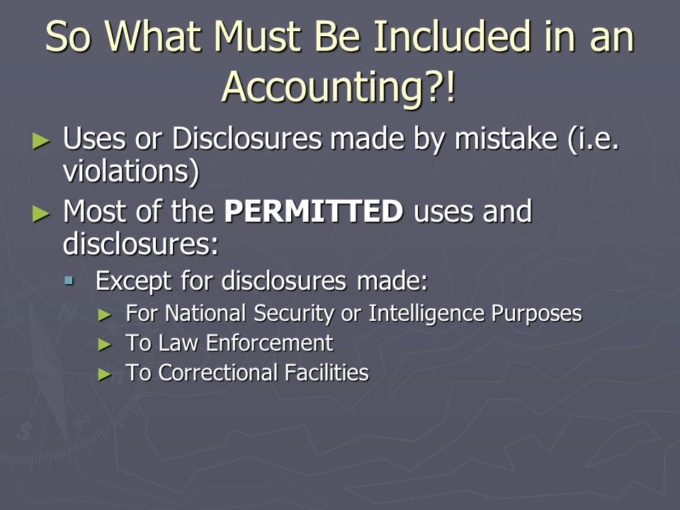 Disclosures NOT included in Accounting ► Disclosures for national security or intelligence purposes ► Disclosures made to correctional institutions and law enforcement officials ► Disclosures made as part of a limited data set ► Disclosures that occurred prior to 4/14/03