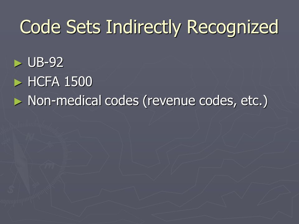 Code Sets Required ► Current Procedure Terminology (CPT-4)  For Physician and other related services ► International Classification of Diseases, Clinical Modification (ICD-9-CM)  For diagnosis and inpatient hospital services ► HCFA Common Procedure Coding Systems (HCPCS)  For physician and other related services ► Code on Dental Procedures and Nomenclature (CDT-2)  For dental services ► NCPDP OR NDC  For Retail Drug Claims