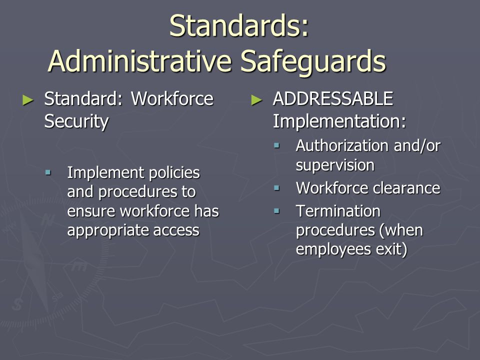 Standards: Administrative Safeguards ► Standard: Assign Security Responsibility ► REQUIRED Implementation: Identify the security official who is responsible for the security practices