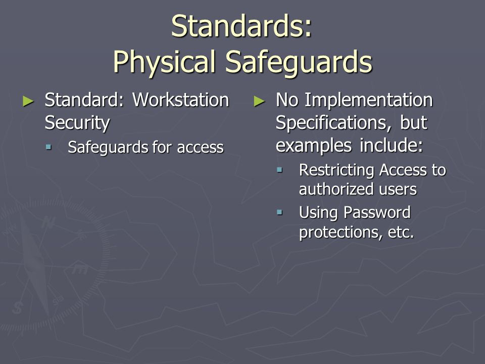 Standards: Physical Safeguards ► Standard: Workstation Use  Implement policies and procedures that specify functions, physical attributes of surroundings and manner in which functions performed ► No Implementation Specifications, but examples include:  Moving screens away from common areas, etc.