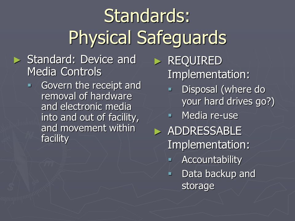 Standards: Physical Safeguards ► Standard: Workstation Security  Safeguards for access ► No Implementation Specifications, but examples include:  Restricting Access to authorized users  Using Password protections, etc.