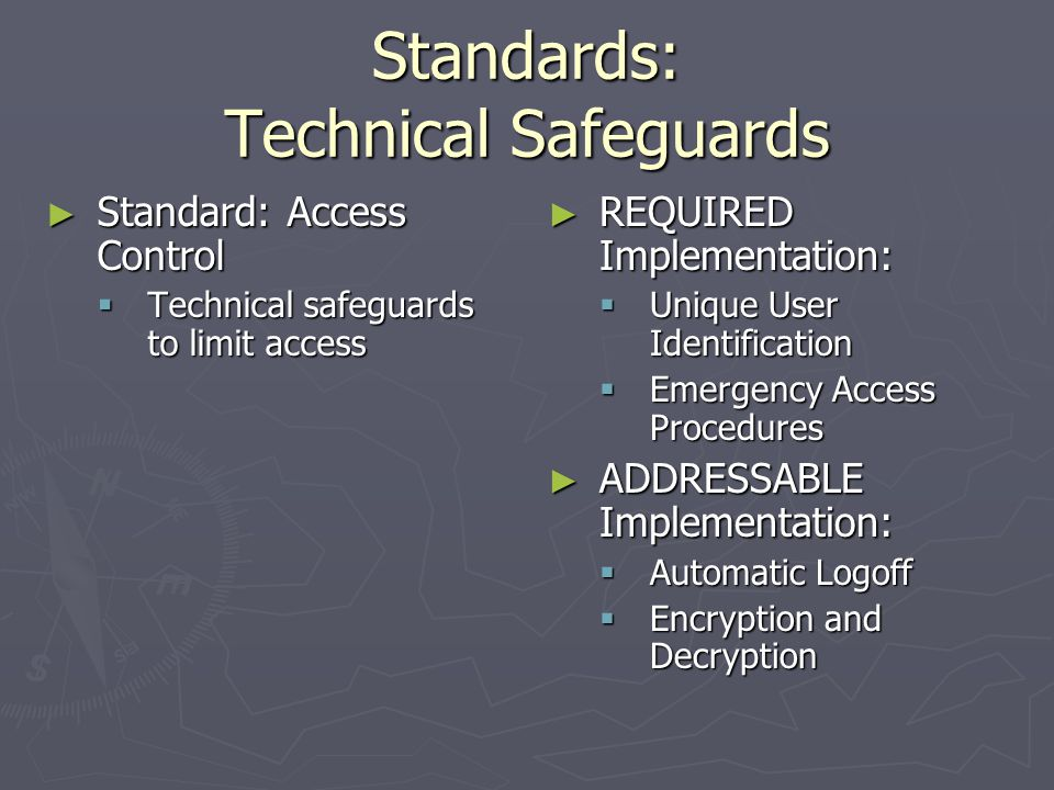 Standards: Physical Safeguards ► Standard: Device and Media Controls  Govern the receipt and removal of hardware and electronic media into and out of facility, and movement within facility ► REQUIRED Implementation:  Disposal (where do your hard drives go?)  Media re-use ► ADDRESSABLE Implementation:  Accountability  Data backup and storage