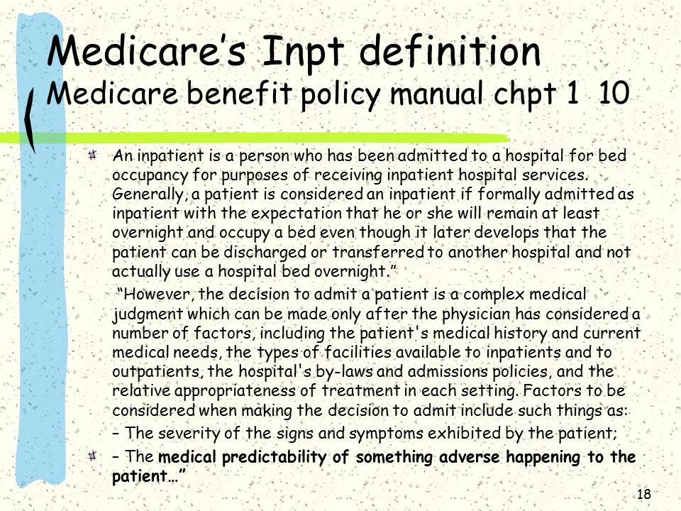 Medicare's Inpt definition Medicare benefit policy manual chpt 1 10 An inpatient is a person who has been admitted to a hospital for bed occupancy for purposes of receiving inpatient hospital services.