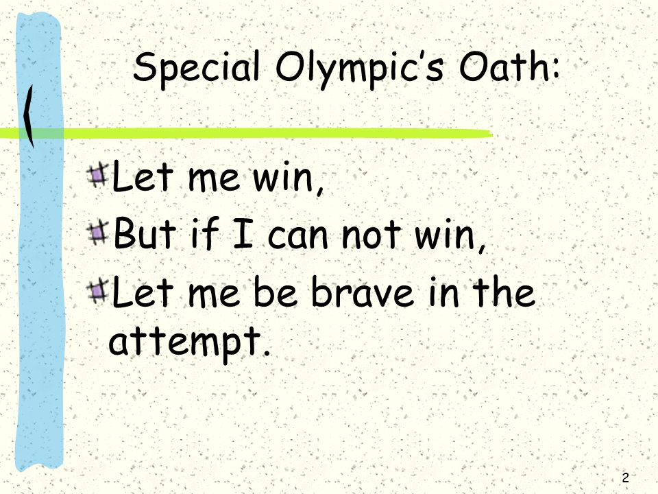 2 Special Olympic's Oath: Let me win, But if I can not win, Let me be brave in the attempt.