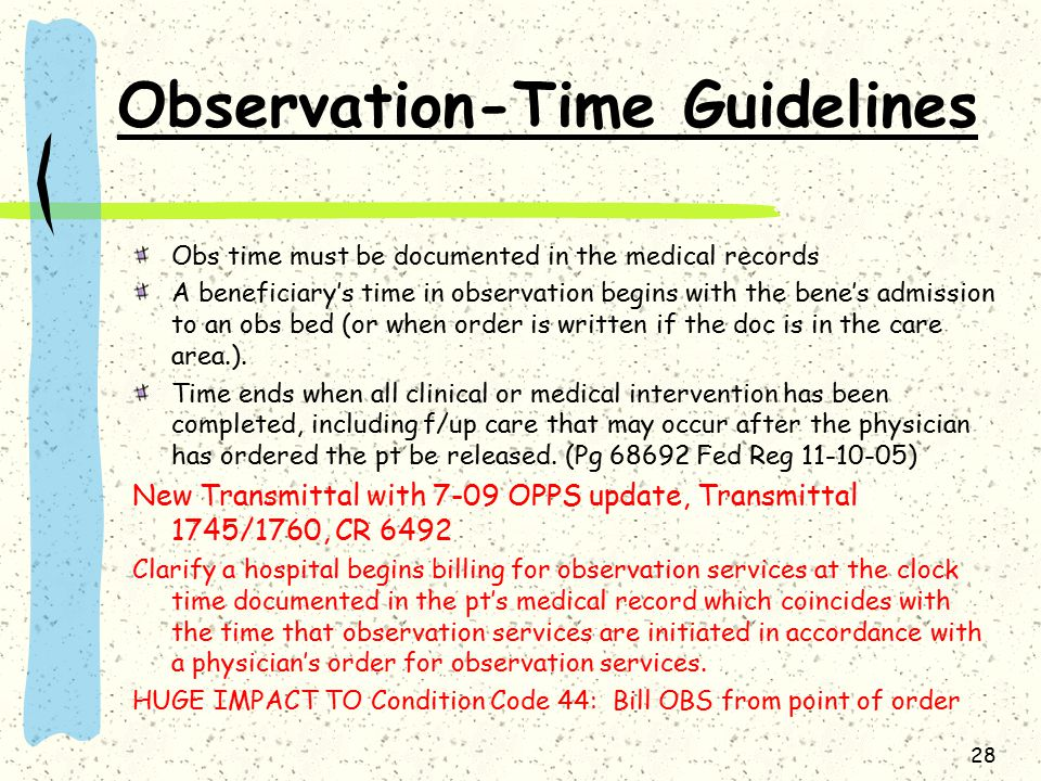 28 Observation-Time Guidelines Obs time must be documented in the medical records A beneficiary's time in observation begins with the bene's admission to an obs bed (or when order is written if the doc is in the care area.).