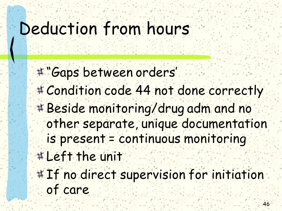 Deduction from hours Gaps between orders' Condition code 44 not done correctly Beside monitoring/drug adm and no other separate, unique documentation is present = continuous monitoring Left the unit If no direct supervision for initiation of care 46