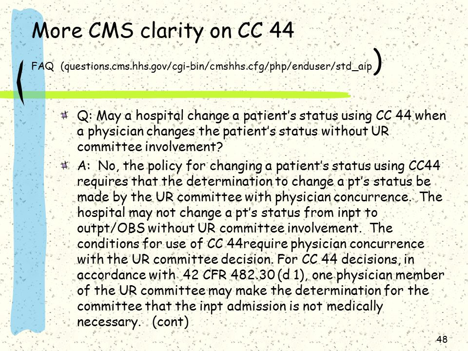More CMS clarity on CC 44 FAQ (questions.cms.hhs.gov/cgi-bin/cmshhs.cfg/php/enduser/std_aip ) Q: May a hospital change a patient's status using CC 44 when a physician changes the patient's status without UR committee involvement.