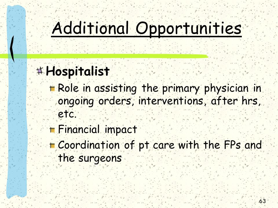 63 Additional Opportunities Hospitalist Role in assisting the primary physician in ongoing orders, interventions, after hrs, etc.