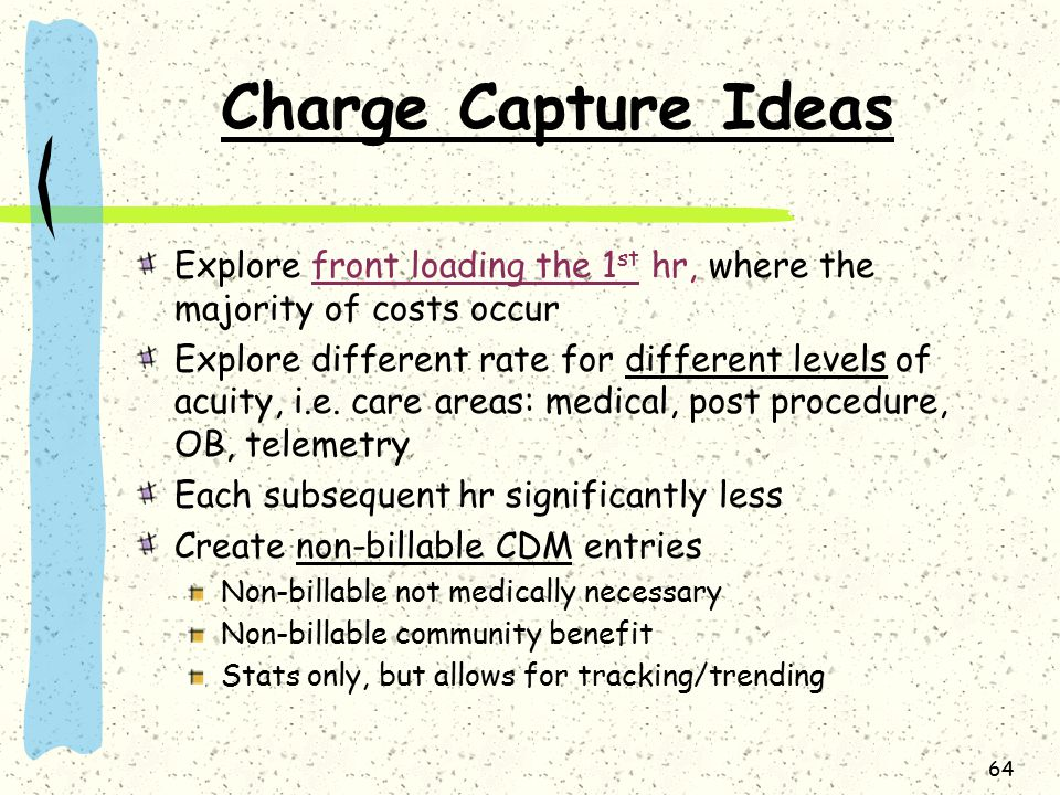 64 Charge Capture Ideas Explore front loading the 1 st hr, where the majority of costs occur Explore different rate for different levels of acuity, i.e.