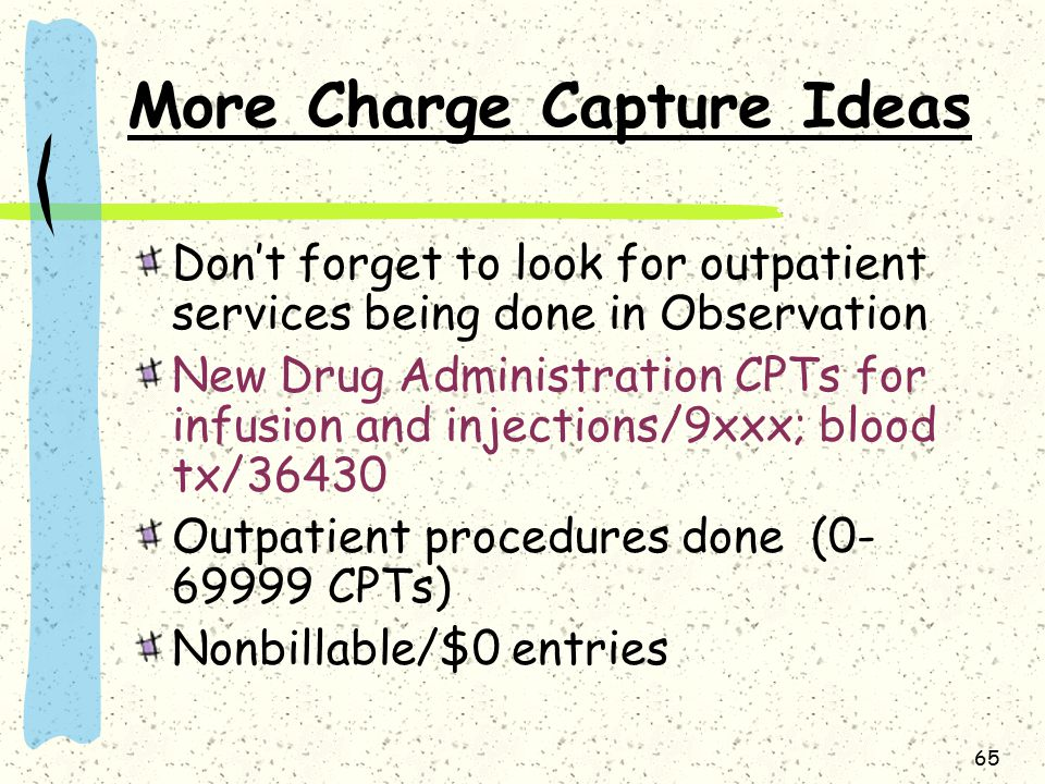 65 More Charge Capture Ideas Don't forget to look for outpatient services being done in Observation New Drug Administration CPTs for infusion and injections/9xxx; blood tx/36430 Outpatient procedures done (0- 69999 CPTs) Nonbillable/$0 entries