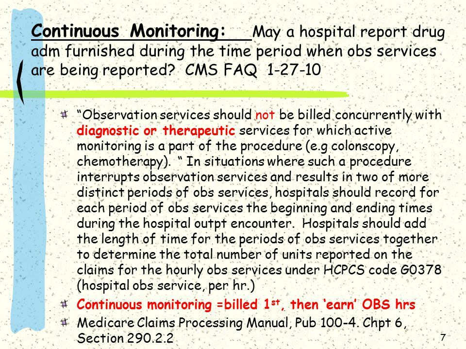 OPPS July 2011 update (CR7443) Under the current OPPS policy, obs services should not be billed concurrently with dx or therapeutic services for which active monitoring is a part of the procedure, (eg colonscopy, chemo).