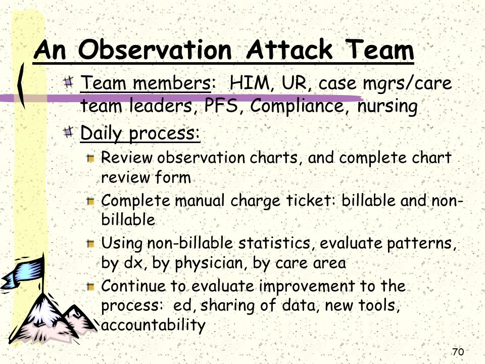 70 An Observation Attack Team Team members: HIM, UR, case mgrs/care team leaders, PFS, Compliance, nursing Daily process: Review observation charts, and complete chart review form Complete manual charge ticket: billable and non- billable Using non-billable statistics, evaluate patterns, by dx, by physician, by care area Continue to evaluate improvement to the process: ed, sharing of data, new tools, accountability