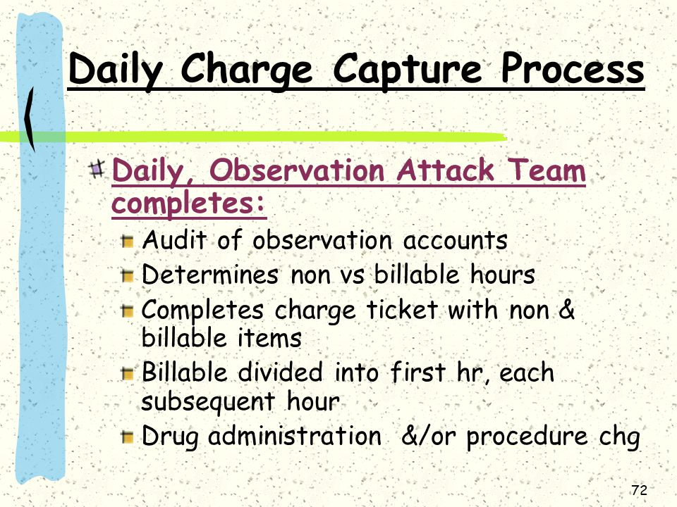 72 Daily Charge Capture Process Daily, Observation Attack Team completes: Audit of observation accounts Determines non vs billable hours Completes charge ticket with non & billable items Billable divided into first hr, each subsequent hour Drug administration &/or procedure chg