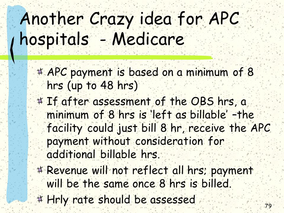 Another Crazy idea for APC hospitals - Medicare APC payment is based on a minimum of 8 hrs (up to 48 hrs) If after assessment of the OBS hrs, a minimum of 8 hrs is 'left as billable' –the facility could just bill 8 hr, receive the APC payment without consideration for additional billable hrs.