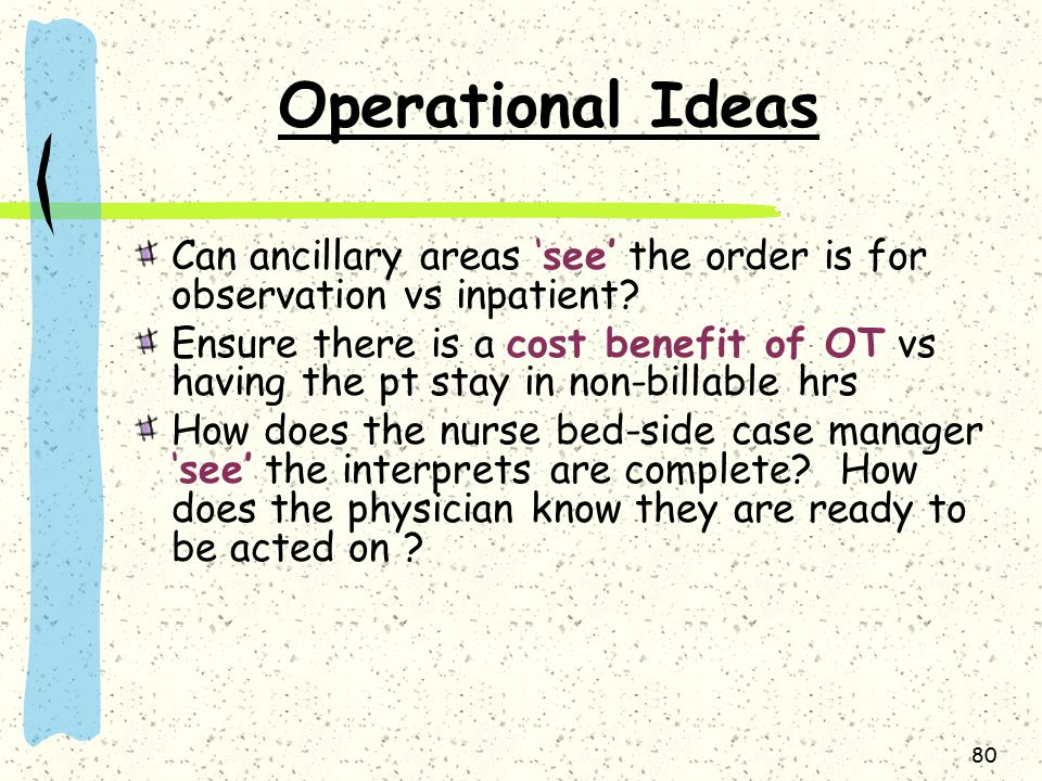80 Operational Ideas Can ancillary areas 'see' the order is for observation vs inpatient.